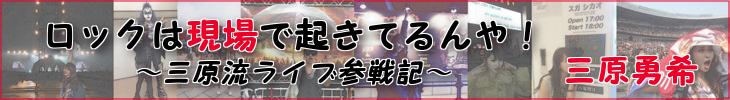 ロックは現場で起きてるんや!〜三原流ライブ参戦記〜