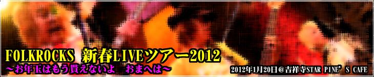 FOLKROCKS 新春LIVEツアー2012 ~お年玉はもう貰えないよ おまへは~@2012年1月20日 吉祥寺STAR PINE'S CAFE
